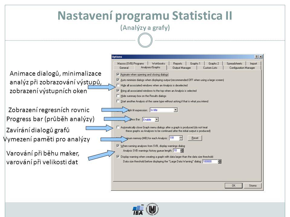 Nastavení programu Statistica II (Analýzy a grafy) Animace dialogů, minimalizace analýz při zobrazování výstupů, zobrazení výstupních oken Zobrazení regresních rovnic Progress bar (průběh analýzy) Vymezení paměti pro analýzy Varování při běhu maker, varování při velikosti dat Zavírání dialogů grafů