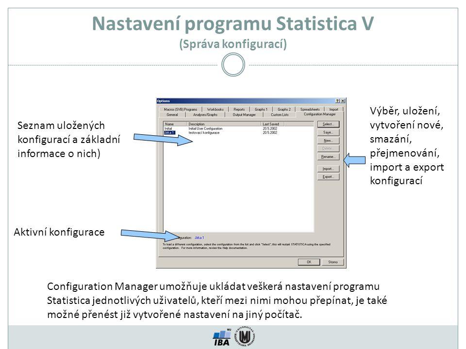 Nastavení programu Statistica V (Správa konfigurací) Seznam uložených konfigurací a základní informace o nich) Aktivní konfigurace Výběr, uložení, vytvoření nové, smazání, přejmenování, import a export konfigurací Configuration Manager umožňuje ukládat veškerá nastavení programu Statistica jednotlivých uživatelů, kteří mezi nimi mohou přepínat, je také možné přenést již vytvořené nastavení na jiný počítač.