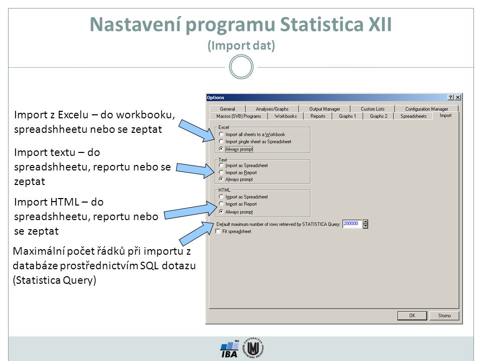 Nastavení programu Statistica XII (Import dat) Import z Excelu – do workbooku, spreadshheetu nebo se zeptat Import textu – do spreadshheetu, reportu nebo se zeptat Import HTML – do spreadshheetu, reportu nebo se zeptat Maximální počet řádků při importu z databáze prostřednictvím SQL dotazu (Statistica Query)