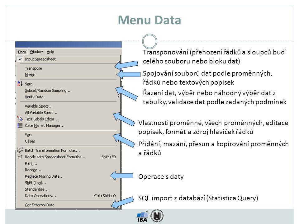 Menu Data Transponování (přehození řádků a sloupců buď celého souboru nebo bloku dat) Spojování souborů dat podle proměnných, řádků nebo textových popisek Řazení dat, výběr nebo náhodný výběr dat z tabulky, validace dat podle zadaných podmínek Vlastnosti proměnné, všech proměnných, editace popisek, formát a zdroj hlaviček řádků Přidání, mazání, přesun a kopírování proměnných a řádků SQL import z databází (Statistica Query) Operace s daty