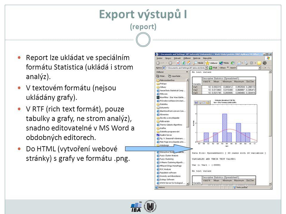Export výstupů I (report) Report lze ukládat ve speciálním formátu Statistica (ukládá i strom analýz). V textovém formátu (nejsou ukládány grafy). V R