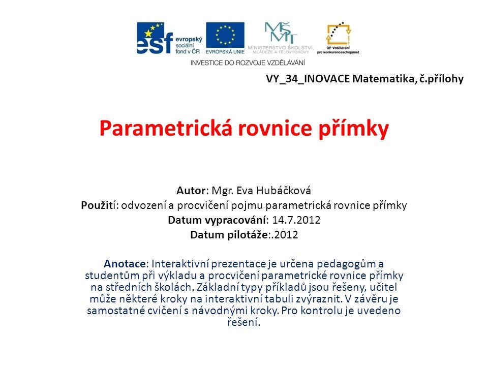 Parametrická rovnice přímky Autor: Mgr. Eva Hubáčková Použití: odvození a procvičení pojmu parametrická rovnice přímky Datum vypracování: 14.7.2012 Da