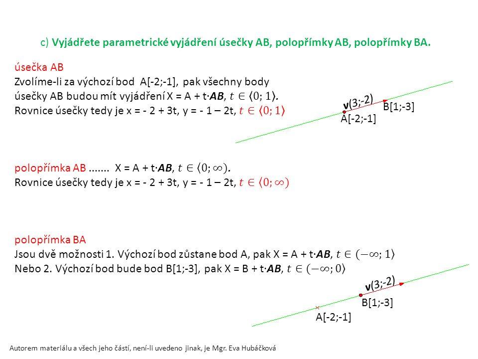 c) Vyjádřete parametrické vyjádření úsečky AB, polopřímky AB, polopřímky BA. A[-2;-1] B[1;-3] v(3;-2) B[1;-3] v(3;-2) A[-2;-1] Autorem materiálu a vše