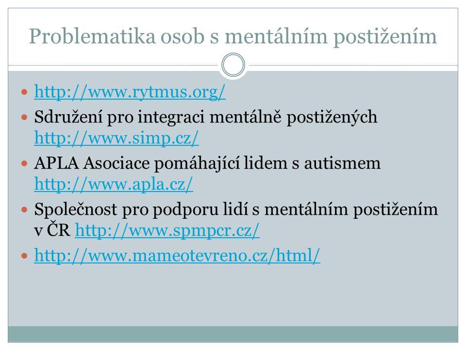 Problematika osob s mentálním postižením http://www.rytmus.org/ Sdružení pro integraci mentálně postižených http://www.simp.cz/ http://www.simp.cz/ APLA Asociace pomáhající lidem s autismem http://www.apla.cz/ http://www.apla.cz/ Společnost pro podporu lidí s mentálním postižením v ČR http://www.spmpcr.cz/http://www.spmpcr.cz/ http://www.mameotevreno.cz/html/