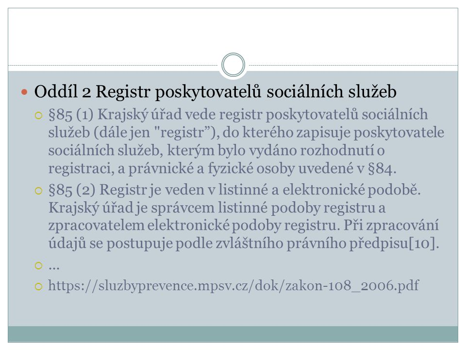 Oddíl 2 Registr poskytovatelů sociálních služeb  §85 (1) Krajský úřad vede registr poskytovatelů sociálních služeb (dále jen registr ), do kterého zapisuje poskytovatele sociálních služeb, kterým bylo vydáno rozhodnutí o registraci, a právnické a fyzické osoby uvedené v §84.