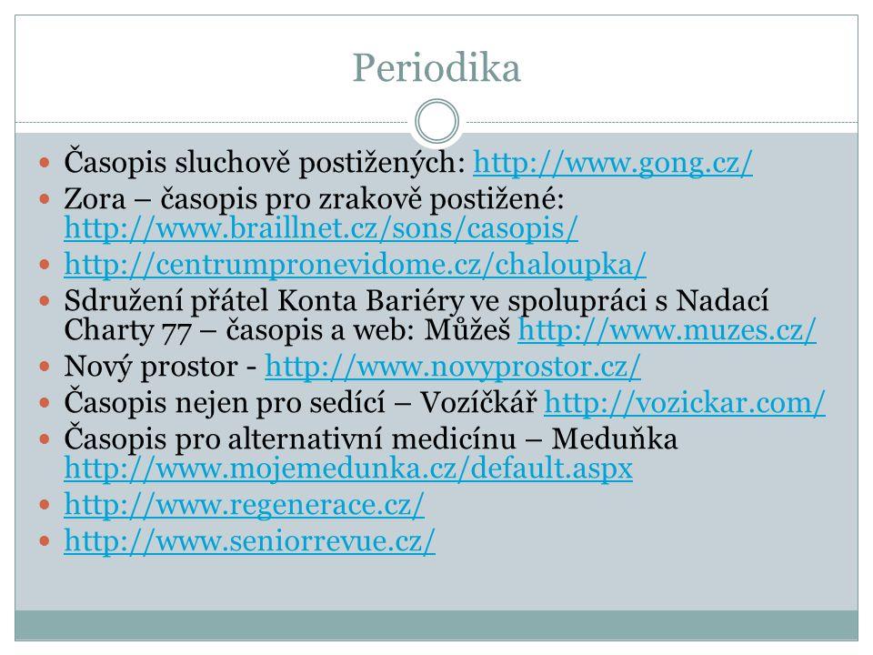 Periodika Časopis sluchově postižených: http://www.gong.cz/http://www.gong.cz/ Zora – časopis pro zrakově postižené: http://www.braillnet.cz/sons/casopis/ http://www.braillnet.cz/sons/casopis/ http://centrumpronevidome.cz/chaloupka/ Sdružení přátel Konta Bariéry ve spolupráci s Nadací Charty 77 – časopis a web: Můžeš http://www.muzes.cz/http://www.muzes.cz/ Nový prostor - http://www.novyprostor.cz/http://www.novyprostor.cz/ Časopis nejen pro sedící – Vozíčkář http://vozickar.com/http://vozickar.com/ Časopis pro alternativní medicínu – Meduňka http://www.mojemedunka.cz/default.aspx http://www.mojemedunka.cz/default.aspx http://www.regenerace.cz/ http://www.seniorrevue.cz/