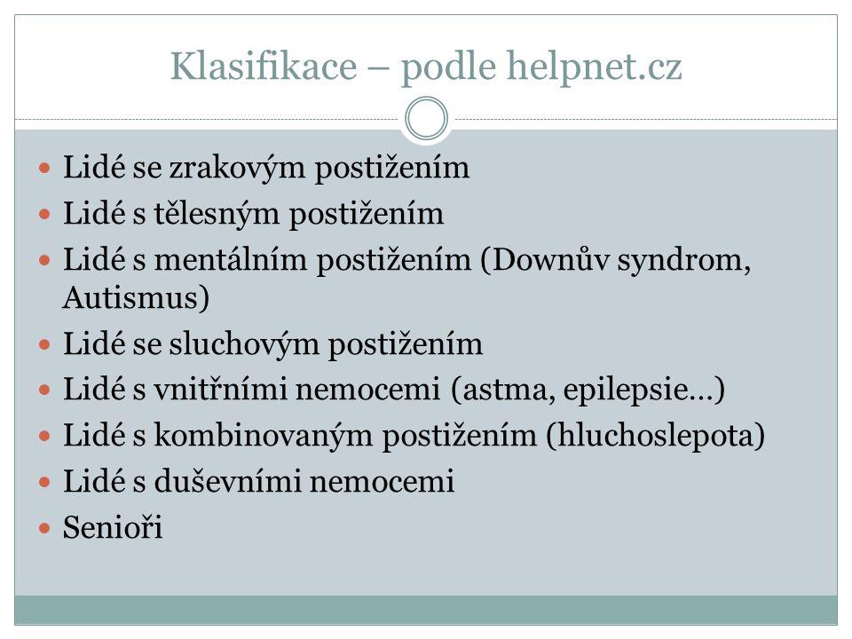 Klasifikace – podle helpnet.cz Lidé se zrakovým postižením Lidé s tělesným postižením Lidé s mentálním postižením (Downův syndrom, Autismus) Lidé se sluchovým postižením Lidé s vnitřními nemocemi (astma, epilepsie…) Lidé s kombinovaným postižením (hluchoslepota) Lidé s duševními nemocemi Senioři