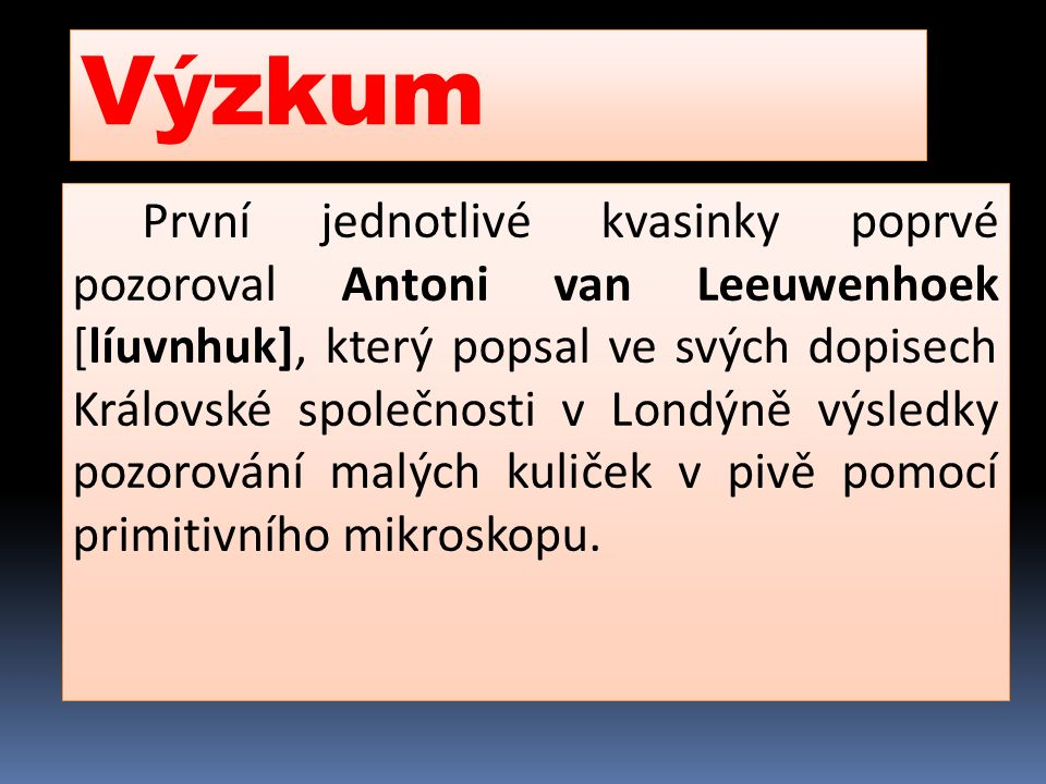 Výzkum První jednotlivé kvasinky poprvé pozoroval Antoni van Leeuwenhoek [líuvnhuk], který popsal ve svých dopisech Královské společnosti v Londýně vý