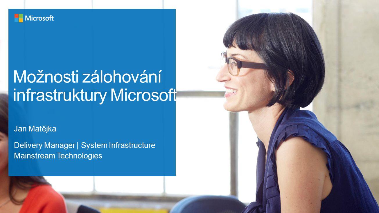 Možnosti zálohování infrastruktury Microsoft Jan Matějka Delivery Manager   System Infrastructure Mainstream Technologies
