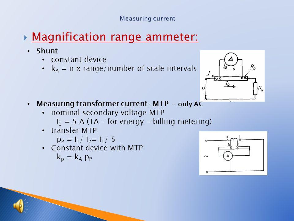  Magnification range ammeter: Shunt constant device k A = n x range/number of scale intervals Measuring transformer current– MTP - only AC nominal secondary voltage MTP I 2 = 5 A (1A – for energy - billing metering) transfer MTP p P = I 1 / I 2 = I 1 / 5 Constant device with MTP k p = k A p P