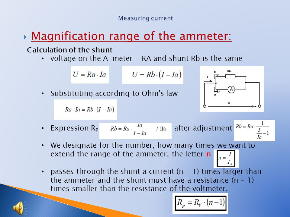  Magnification range of the ammeter: Calculation of the shunt voltage on the A-meter - RA and shunt Rb is the same Substituting according to Ohm s law Expression R P after adjustment We designate for the number, how many times we want to extend the range of the ammeter, the letter n passes through the shunt a current (n - 1) times larger than the ammeter and the shunt must have a resistance (n - 1) times smaller than the resistance of the voltmeter.