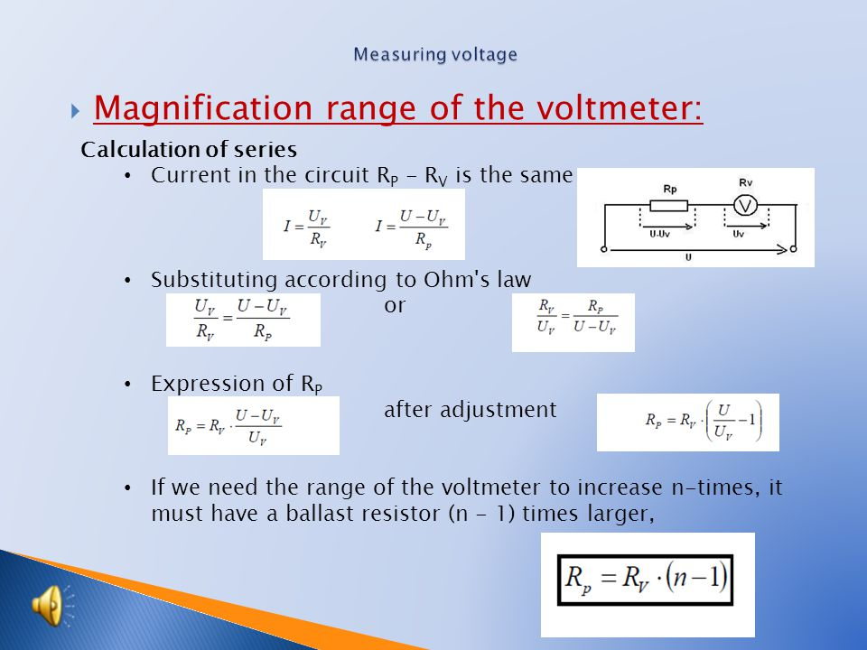  Magnification range of the voltmeter: Calculation of series Current in the circuit R P - R V is the same Substituting according to Ohm s law or Expression of R P after adjustment If we need the range of the voltmeter to increase n-times, it must have a ballast resistor (n - 1) times larger,