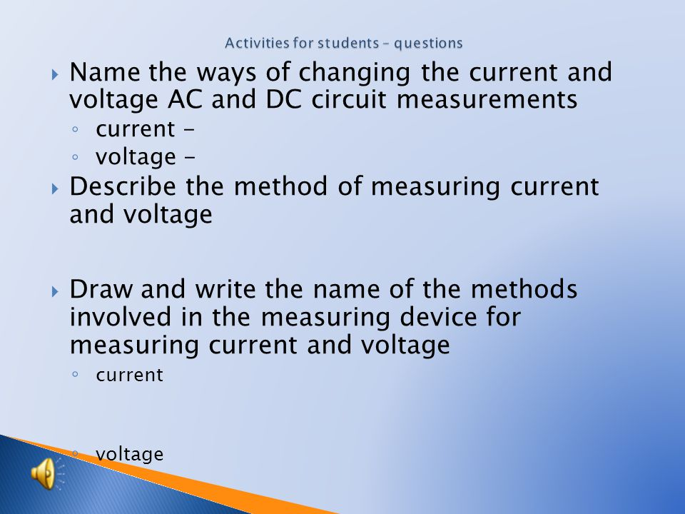  Name the ways of changing the current and voltage AC and DC circuit measurements ◦ current - ◦ voltage -  Describe the method of measuring current and voltage  Draw and write the name of the methods involved in the measuring device for measuring current and voltage ◦ current ◦ voltage
