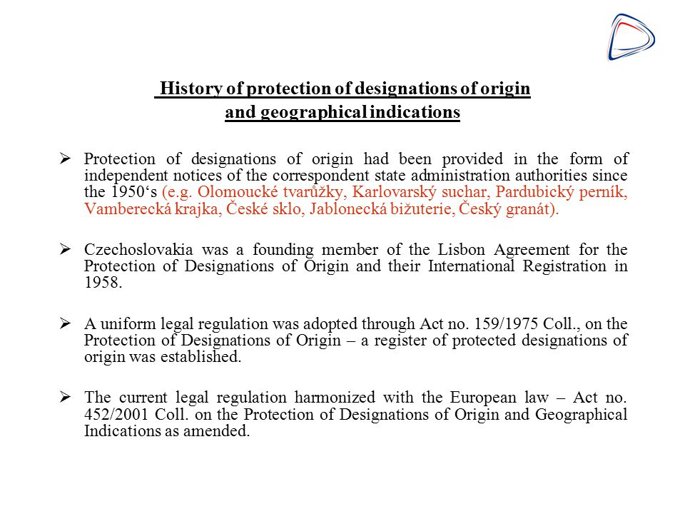 Means of protection of designations of origin and geographical indications in the Czech Republic  Entry into the national register administered by the Industrial Property Office – 198 indications of agricultural and non-agricultural products have been registered  International registration in the register administered by the WIPO (26 member countries) – 813 indications for agricultural and non- agricultural products have been registered, 74 of which had been filed by Czech applicants  Protection of designations of origin by three bilateral agreements contracted between the former Czechoslovakia and Austria (1981), Portugal (1987) and Switzerland (1976)  Entry into the register administered by the European Commission for agricultural products and foodstuffs - 848 indications have been registered, 19 of them have been registered for Czech applicants so far (Council Regulation (EC) no 510/2006)  Entry into the register administered by the European Commission for wines and spirits – 8 indications for wines and 2 indications for spirits have been registered for Czech republic (Council Regulation (EC) no 491/2009 Council Regulation (EC) no 110/2008)