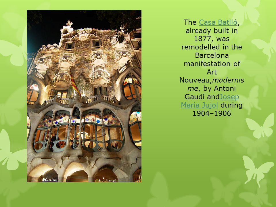 The Casa Batlló, already built in 1877, was remodelled in the Barcelona manifestation of Art Nouveau,modernis me, by Antoni Gaudí andJosep Maria Jujol during 1904–1906Casa BatllóJosep Maria Jujol