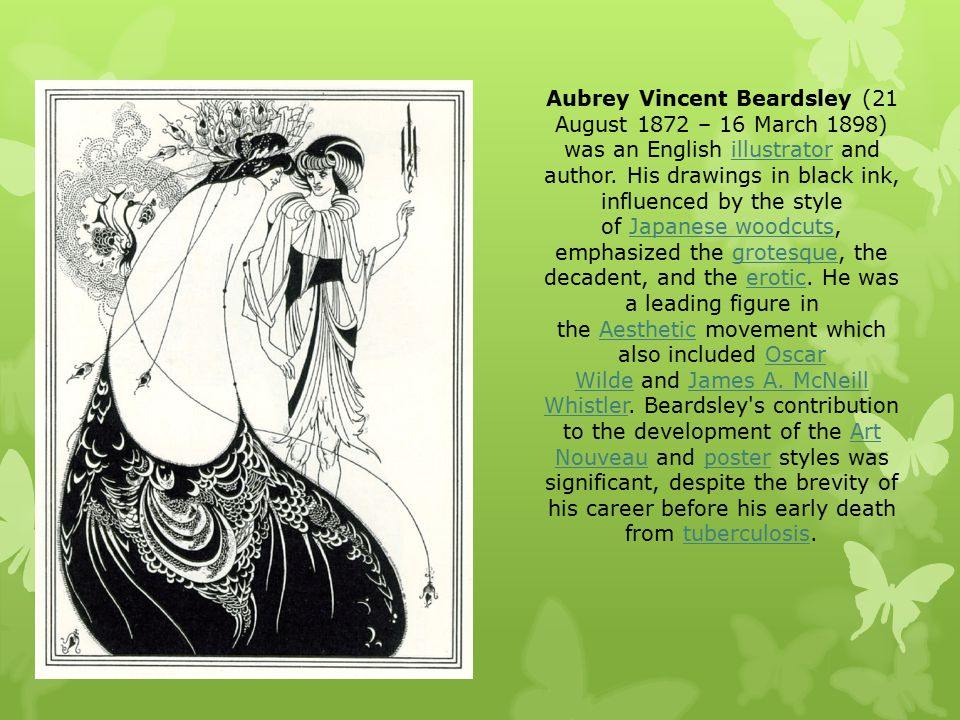 Aubrey Vincent Beardsley (21 August 1872 – 16 March 1898) was an English illustrator and author.
