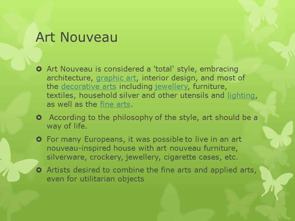 Art Nouveau  Art Nouveau is considered a total style, embracing architecture, graphic art, interior design, and most of the decorative arts including jewellery, furniture, textiles, household silver and other utensils and lighting, as well as the fine arts.graphic artdecorative artsjewellerylightingfine arts  According to the philosophy of the style, art should be a way of life.