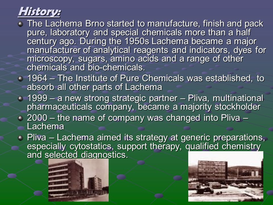 History: The Lachema Brno started to manufacture, finish and pack pure, laboratory and special chemicals more than a half century ago. During the 1950