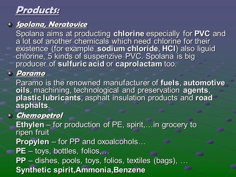 Products: Spolana, Neratovice Spolana aims at producting chlorine especially for PVC and a lot sof another chemicals which need chlorine for their exi