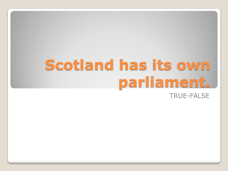 Scotland has its own parliament. TRUE-FALSE