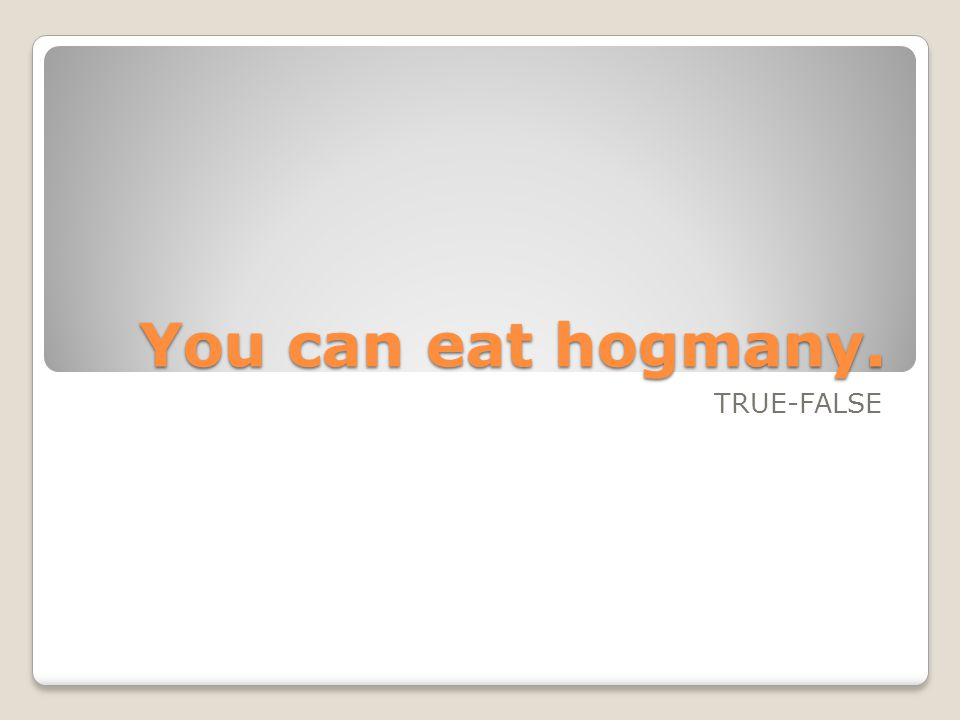 You can eat hogmany. TRUE-FALSE