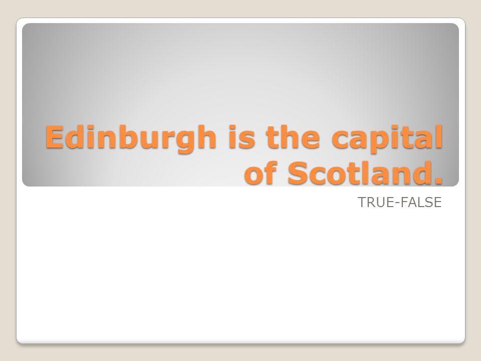 Edinburgh is the capital of Scotland. TRUE-FALSE