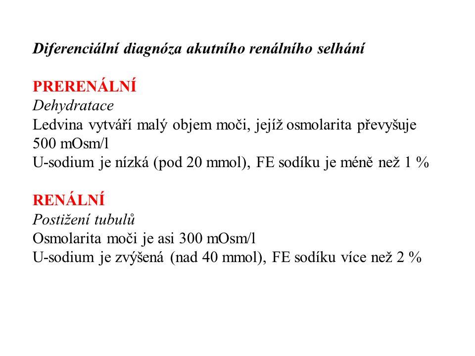 Diferenciální diagnóza akutního renálního selhání PRERENÁLNÍ Dehydratace Ledvina vytváří malý objem moči, jejíž osmolarita převyšuje 500 mOsm/l U-sodium je nízká (pod 20 mmol), FE sodíku je méně než 1 % RENÁLNÍ Postižení tubulů Osmolarita moči je asi 300 mOsm/l U-sodium je zvýšená (nad 40 mmol), FE sodíku více než 2 %