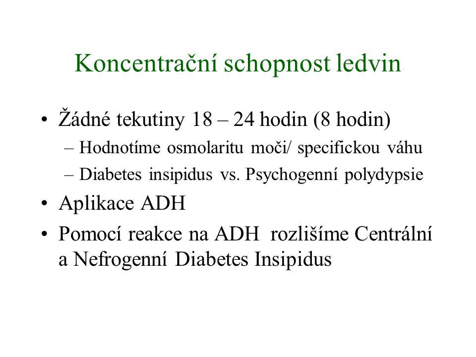 Koncentrační schopnost ledvin Žádné tekutiny 18 – 24 hodin (8 hodin) –Hodnotíme osmolaritu moči/ specifickou váhu –Diabetes insipidus vs.