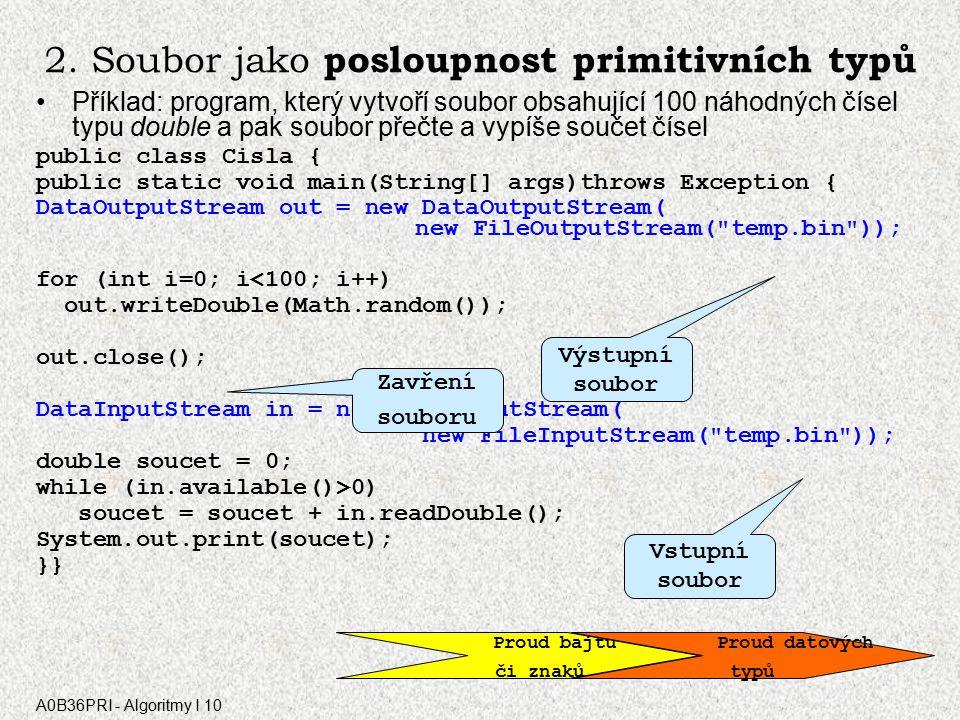 A0B36PRI - Algoritmy I 10 Soubor jako posloupnost bytů Komentář k příkazům ► FileInputStream in = new FileInputStream( vstup.txt ); vytvořený objekt in reprezentuje vstupní soubor uložený na disku v aktuálním adresáři pod názvem vstup.txt; pokud takový soubor neexistuje, nastane chyba ► FileOutputStream out=new FileOutputStream( vystup.txt ); vytvořený objekt out reprezentuje výstupní soubor, který bude uložen do aktuálního adresáře pod názvem vystup.txt; pokud by soubor nebylo možné vytvořit, nastane chyba Metody: –► b = in.read(); ze souboru in se přečte jeden byte (číslo v rozsahu 0..255) a uloží do b; není-li v souboru žádný nepřečtený byte, výsledkem metody je –1 –► out.write(b); do souboru out se zapíše jeden byte s hodnotou b –► out.close(); –► in.close(); uzavření souborů in a out