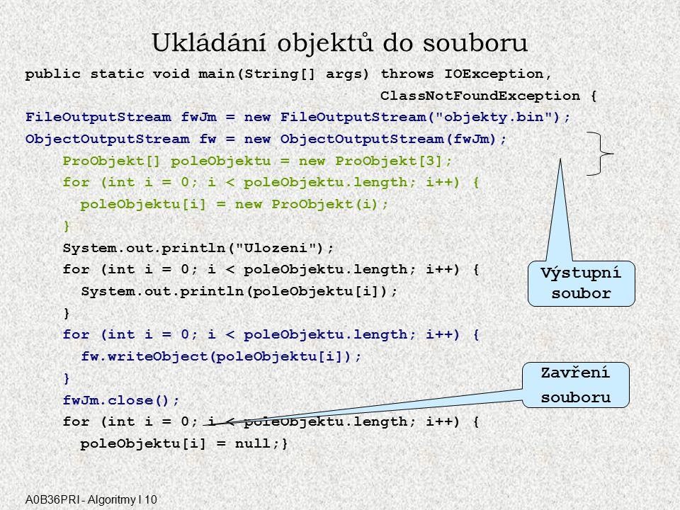 A0B36PRI - Algoritmy I 10 4. Ukládání objektů do souboru class ProObjekt implements Serializable { int i; String jmeno; int telefon; boolean pohlavi;