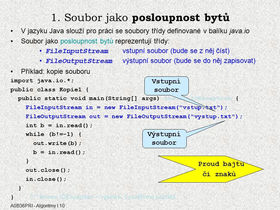 A0B36PRI - Algoritmy I 10 Soubory a proudy Java rozlišuje soubory (file) a proudy (stream) soubory je množina údajů uložená ve vnější paměti počítače proudy jsou nástroje k přenosu informací např.