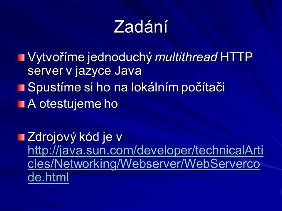 Zadání Vytvoříme jednoduchý multithread HTTP server v jazyce Java Spustíme si ho na lokálním počítači A otestujeme ho Zdrojový kód je v http://java.sun.com/developer/technicalArti cles/Networking/Webserver/WebServerco de.html http://java.sun.com/developer/technicalArti cles/Networking/Webserver/WebServerco de.html http://java.sun.com/developer/technicalArti cles/Networking/Webserver/WebServerco de.html