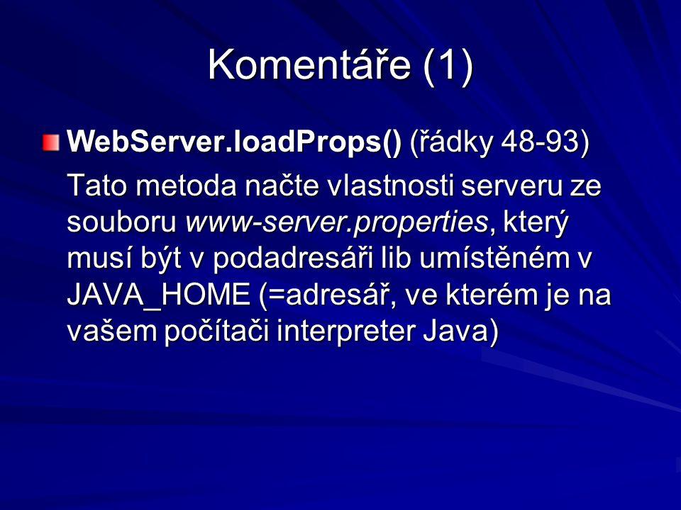 Komentáře (1) WebServer.loadProps() (řádky 48-93) Tato metoda načte vlastnosti serveru ze souboru www-server.properties, který musí být v podadresáři lib umístěném v JAVA_HOME (=adresář, ve kterém je na vašem počítači interpreter Java)