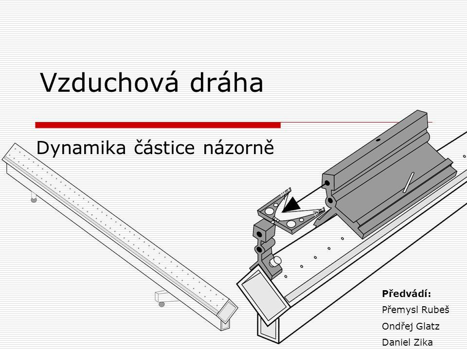 Vzduchová dráha Dynamika částice názorně Předvádí: Přemysl Rubeš Ondřej Glatz Daniel Zika