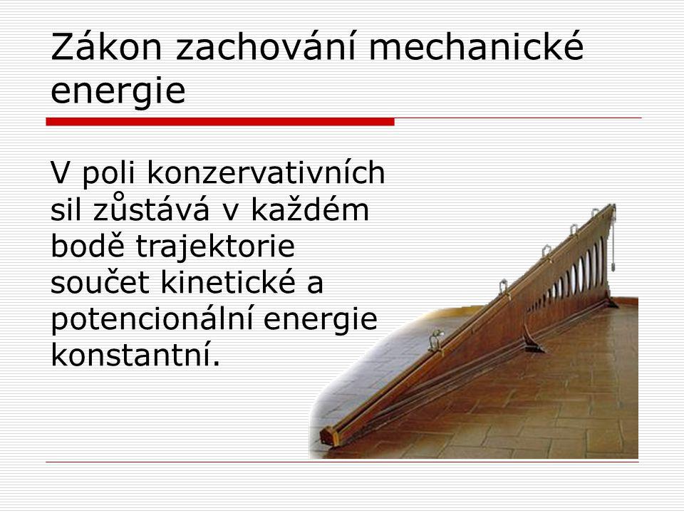 Zákon zachování mechanické energie V poli konzervativních sil zůstává v každém bodě trajektorie součet kinetické a potencionální energie konstantní.