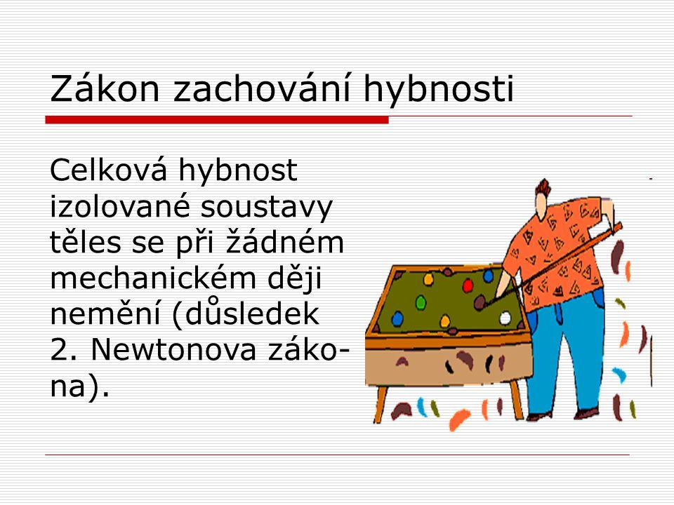 Zákon zachování hybnosti Celková hybnost izolované soustavy těles se při žádném mechanickém ději nemění (důsledek 2. Newtonova záko- na).