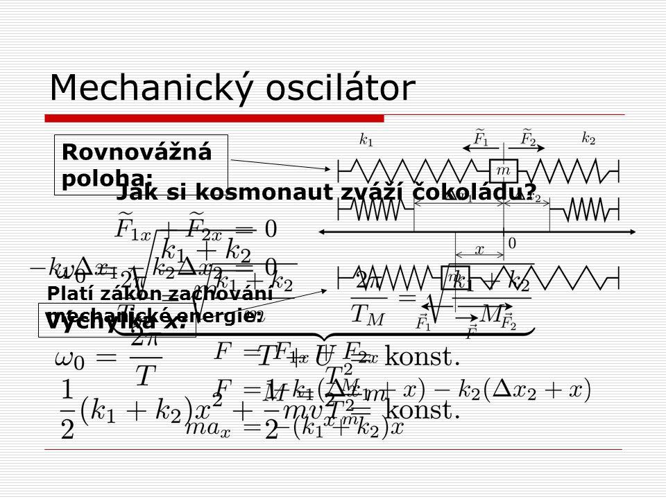 Mechanický oscilátor Rovnovážná poloha: Výchylka x: Platí zákon zachování mechanické energie: Jak si kosmonaut zváží čokoládu?