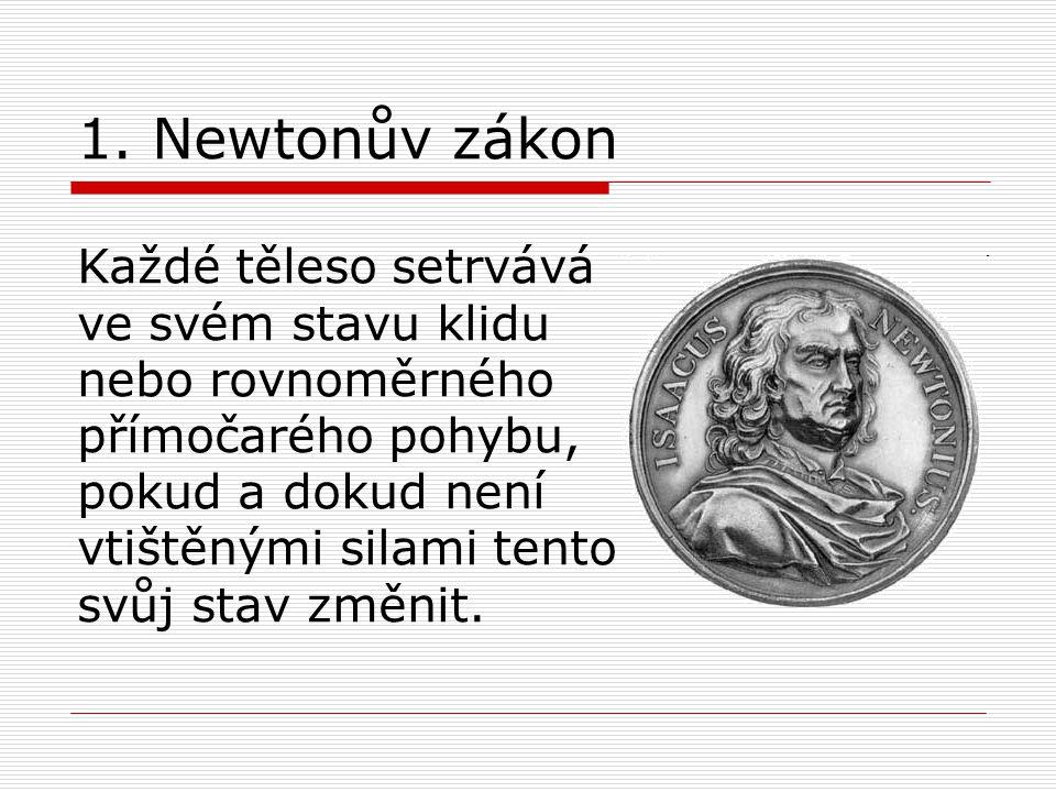 1. Newtonův zákon Každé těleso setrvává ve svém stavu klidu nebo rovnoměrného přímočarého pohybu, pokud a dokud není vtištěnými silami tento svůj stav