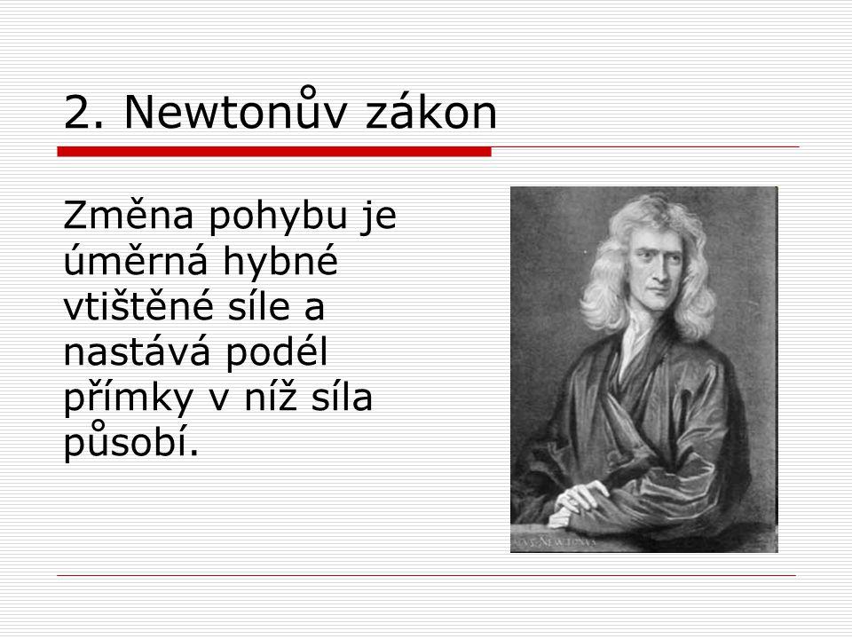 2. Newtonův zákon Změna pohybu je úměrná hybné vtištěné síle a nastává podél přímky v níž síla působí.