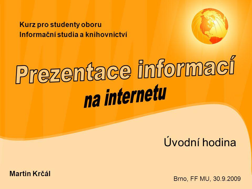 Kurz pro studenty oboru Informační studia a knihovnictví Úvodní hodina Martin Krčál Brno, FF MU, 30.9.2009