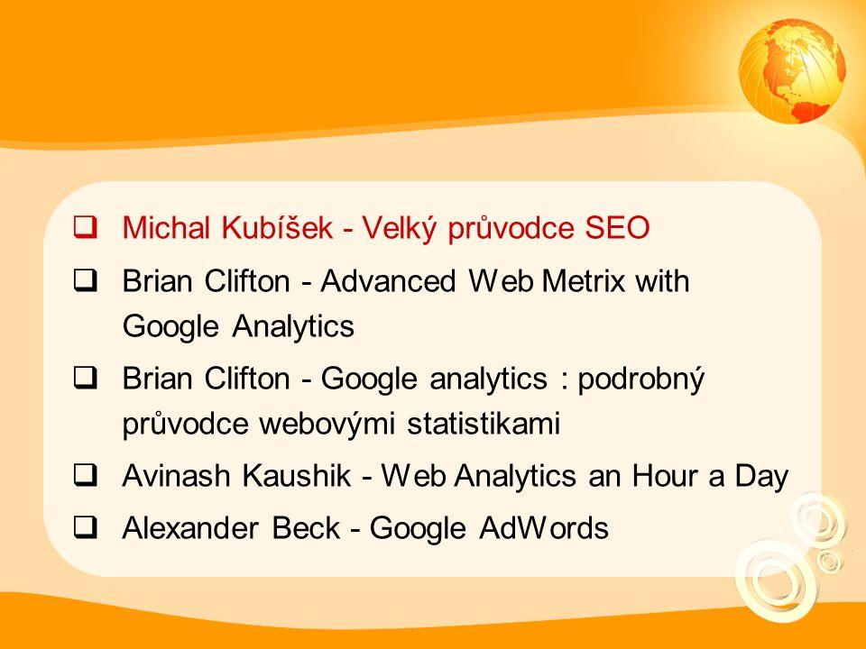  Michal Kubíšek - Velký průvodce SEO  Brian Clifton - Advanced Web Metrix with Google Analytics  Brian Clifton - Google analytics : podrobný průvodce webovými statistikami  Avinash Kaushik - Web Analytics an Hour a Day  Alexander Beck - Google AdWords
