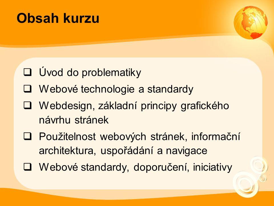 Obsah kurzu  Úvod do problematiky  Webové technologie a standardy  Webdesign, základní principy grafického návrhu stránek  Použitelnost webových stránek, informační architektura, uspořádání a navigace  Webové standardy, doporučení, iniciativy