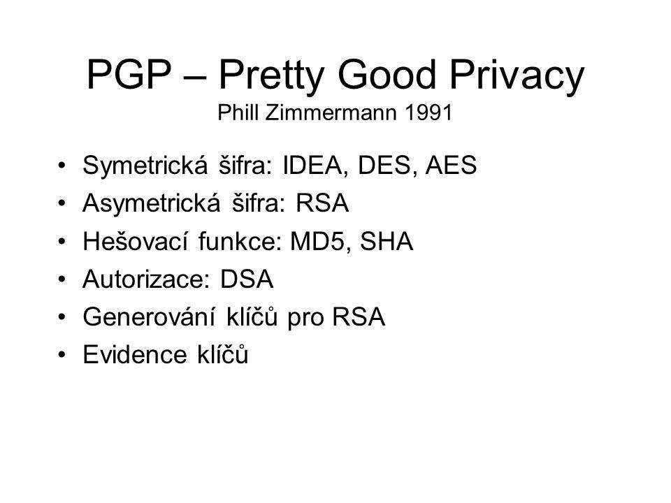 PGP – Pretty Good Privacy Phill Zimmermann 1991 Symetrická šifra: IDEA, DES, AES Asymetrická šifra: RSA Hešovací funkce: MD5, SHA Autorizace: DSA Generování klíčů pro RSA Evidence klíčů