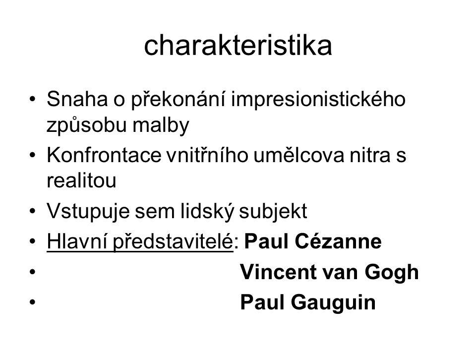 charakteristika Snaha o překonání impresionistického způsobu malby Konfrontace vnitřního umělcova nitra s realitou Vstupuje sem lidský subjekt Hlavní představitelé: Paul Cézanne Vincent van Gogh Paul Gauguin