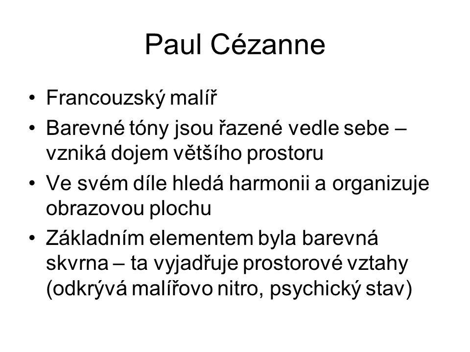 Paul Cézanne Francouzský malíř Barevné tóny jsou řazené vedle sebe – vzniká dojem většího prostoru Ve svém díle hledá harmonii a organizuje obrazovou plochu Základním elementem byla barevná skvrna – ta vyjadřuje prostorové vztahy (odkrývá malířovo nitro, psychický stav)