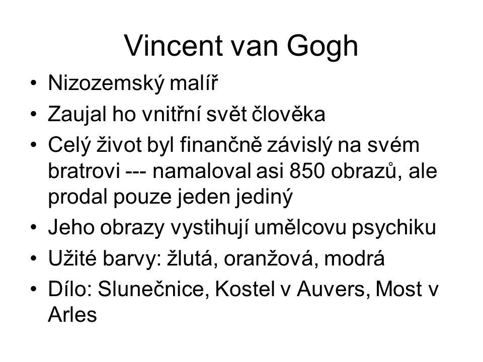 Vincent van Gogh Nizozemský malíř Zaujal ho vnitřní svět člověka Celý život byl finančně závislý na svém bratrovi --- namaloval asi 850 obrazů, ale pr