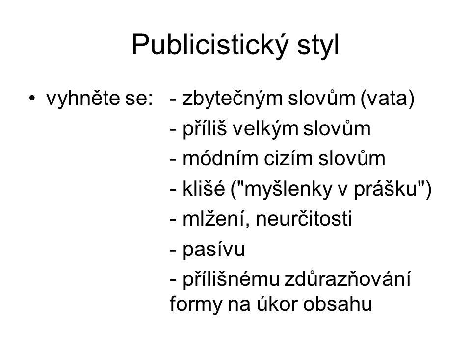 Publicistický styl vyhněte se:- zbytečným slovům (vata) - příliš velkým slovům - módním cizím slovům - klišé ( myšlenky v prášku ) - mlžení, neurčitosti - pasívu - přílišnému zdůrazňování formy na úkor obsahu