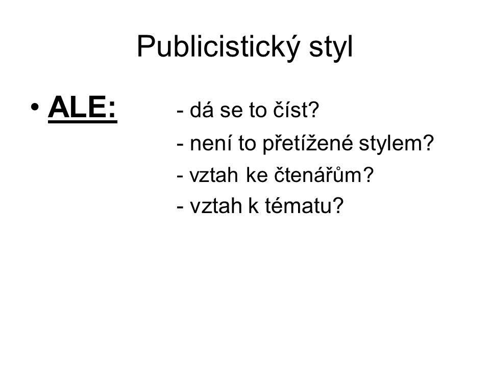 Publicistický styl ALE: - dá se to číst? - není to přetížené stylem? - vztah ke čtenářům? - vztah k tématu?