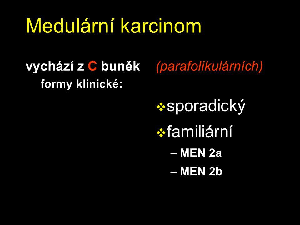 Medulární karcinom vychází z C buněk formy klinické: (parafolikulárních)  sporadický  familiární –MEN 2a –MEN 2b
