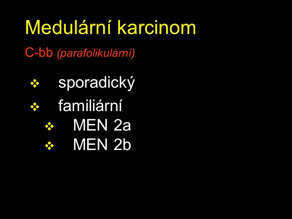 Medulární karcinom C-bb (parafolikulární)  sporadický  familiární  MEN 2a  MEN 2b